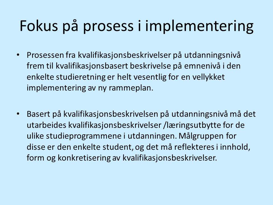 Fokus på prosess i implementering • Prosessen fra kvalifikasjonsbeskrivelser på utdanningsnivå frem til kvalifikasjonsbasert beskrivelse på emnenivå i