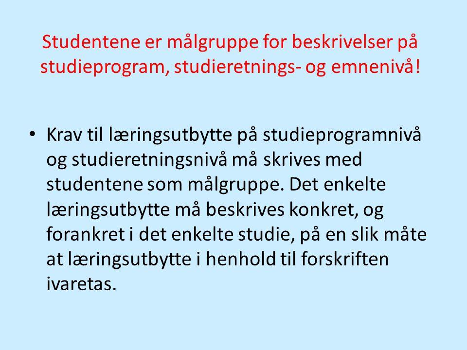 Studentene er målgruppe for beskrivelser på studieprogram, studieretnings- og emnenivå! • Krav til læringsutbytte på studieprogramnivå og studieretnin
