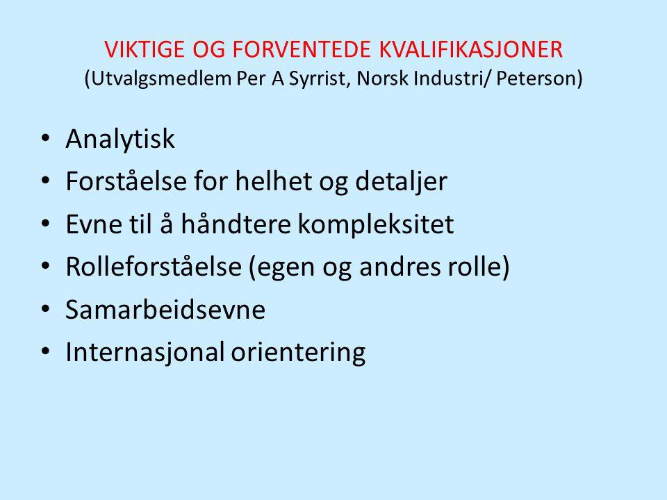VIKTIGE OG FORVENTEDE KVALIFIKASJONER (Utvalgsmedlem Per A Syrrist, Norsk Industri/ Peterson) • Analytisk • Forståelse for helhet og detaljer • Evne t