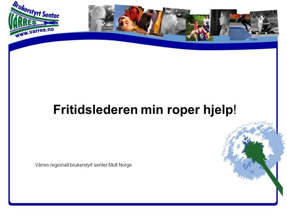 Fritidslederen min roper hjelp! Vårres regionalt brukerstyrt senter Midt Norge