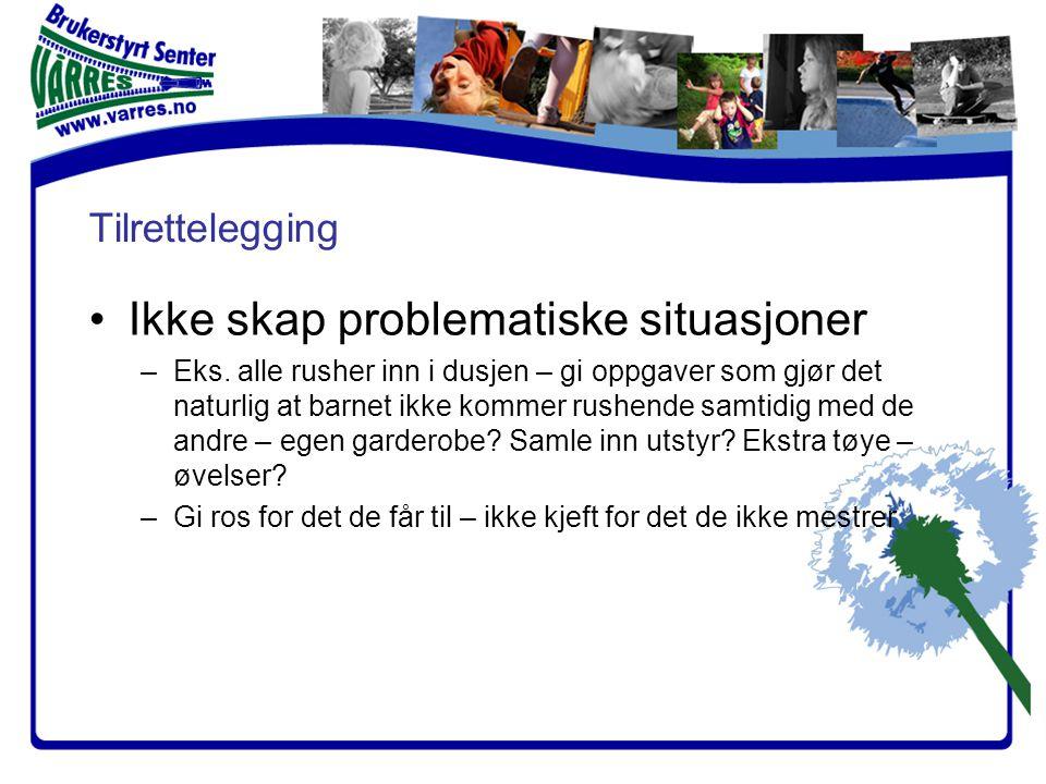 Tilrettelegging •Ikke skap problematiske situasjoner –Eks. alle rusher inn i dusjen – gi oppgaver som gjør det naturlig at barnet ikke kommer rushende