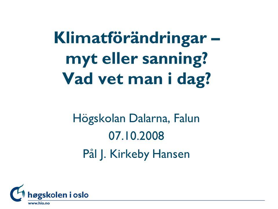 Høgskolen i Oslo Klimatförändringar – myt eller sanning? Vad vet man i dag? Högskolan Dalarna, Falun 07.10.2008 Pål J. Kirkeby Hansen