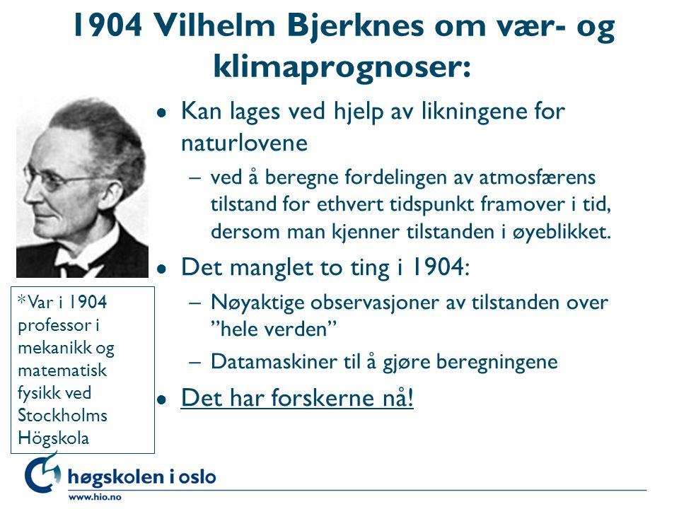 1904 Vilhelm Bjerknes om vær- og klimaprognoser: l Kan lages ved hjelp av likningene for naturlovene –ved å beregne fordelingen av atmosfærens tilstan