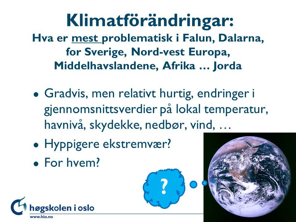 Klimatförändringar: Hva er mest problematisk i Falun, Dalarna, for Sverige, Nord-vest Europa, Middelhavslandene, Afrika … Jorda l Gradvis, men relativt hurtig, endringer i gjennomsnittsverdier på lokal temperatur, havnivå, skydekke, nedbør, vind, … l Hyppigere ekstremvær.
