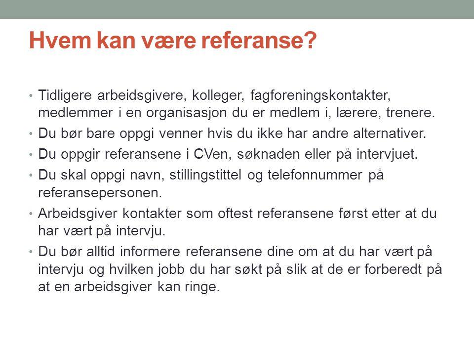 Hvem kan være referanse? • Tidligere arbeidsgivere, kolleger, fagforeningskontakter, medlemmer i en organisasjon du er medlem i, lærere, trenere. • Du