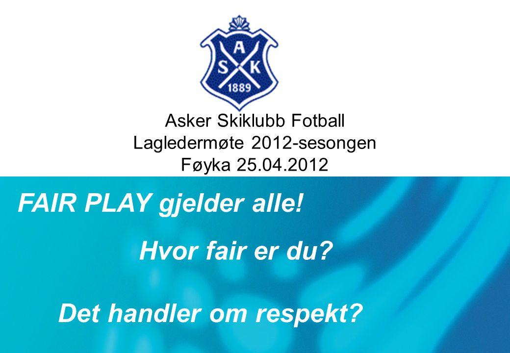 Asker Skiklubb Fotball Lagledermøte 2012-sesongen Føyka 25.04.2012 Side 1 av 1ASF Tillitsvalgt møte 07.05.2008 Hvor fair er du.