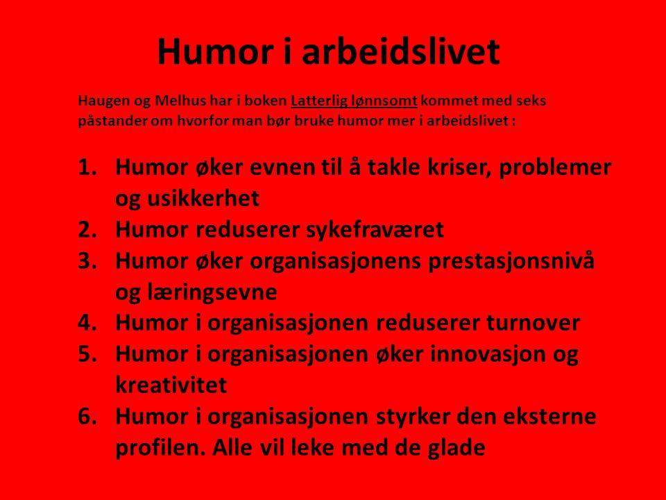 Humor i arbeidslivet Haugen og Melhus har i boken Latterlig lønnsomt kommet med seks påstander om hvorfor man bør bruke humor mer i arbeidslivet : 1.Humor øker evnen til å takle kriser, problemer og usikkerhet 2.Humor reduserer sykefraværet 3.Humor øker organisasjonens prestasjonsnivå og læringsevne 4.Humor i organisasjonen reduserer turnover 5.Humor i organisasjonen øker innovasjon og kreativitet 6.Humor i organisasjonen styrker den eksterne profilen.