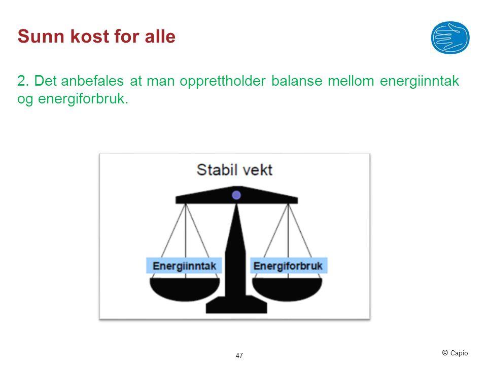 © Capio Sunn kost for alle 2. Det anbefales at man opprettholder balanse mellom energiinntak og energiforbruk. 47