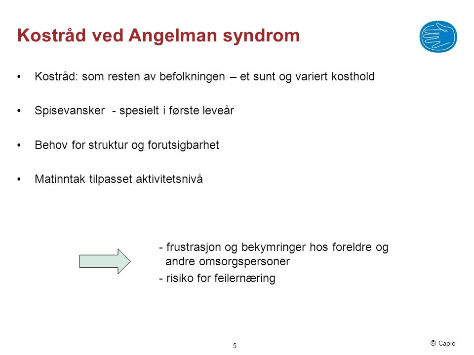 © Capio Kostråd ved Angelman syndrom •Kostråd: som resten av befolkningen – et sunt og variert kosthold •Spisevansker - spesielt i første leveår •Beho