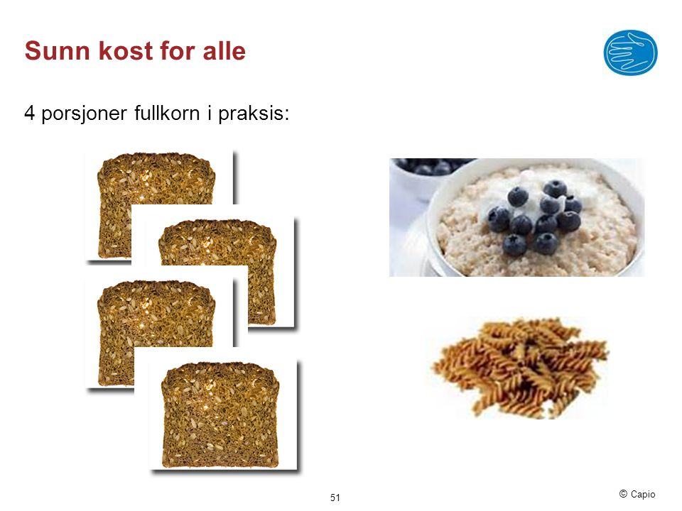 © Capio Sunn kost for alle 4 porsjoner fullkorn i praksis: 51