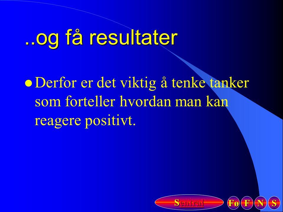 Fø FFFF NNNN SSSS Sentral Sentral..og få resultater l Derfor er det viktig å tenke tanker som forteller hvordan man kan reagere positivt.