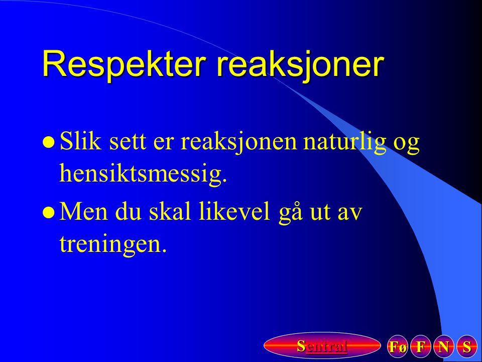 Fø FFFF NNNN SSSS Sentral Sentral Respekter reaksjoner l Slik sett er reaksjonen naturlig og hensiktsmessig. l Men du skal likevel gå ut av treningen.
