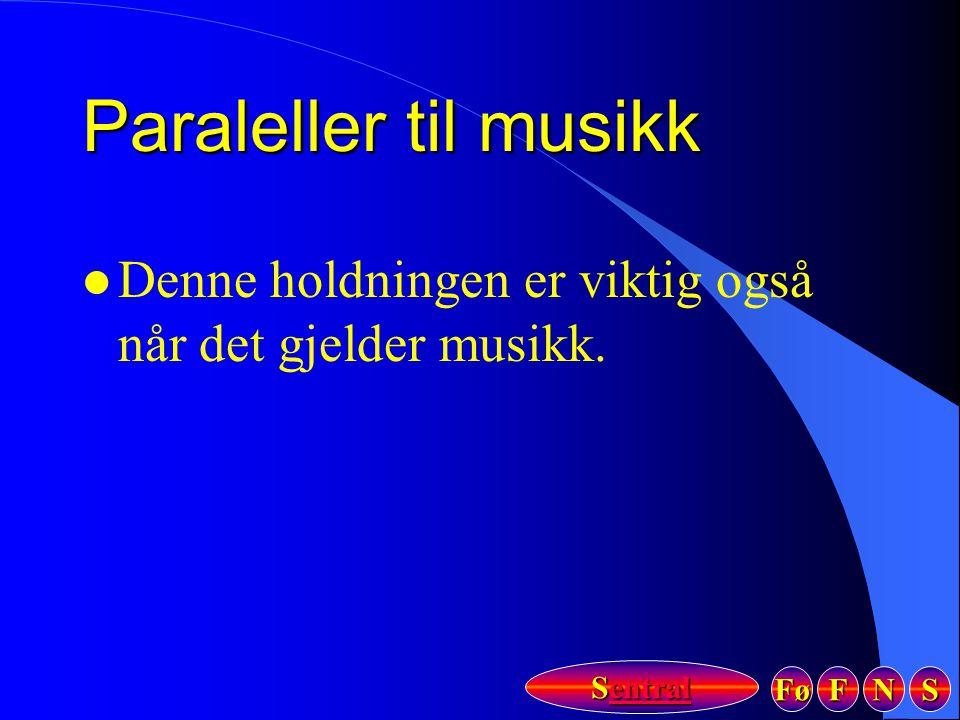Fø FFFF NNNN SSSS Sentral Sentral Paraleller til musikk l Denne holdningen er viktig også når det gjelder musikk.