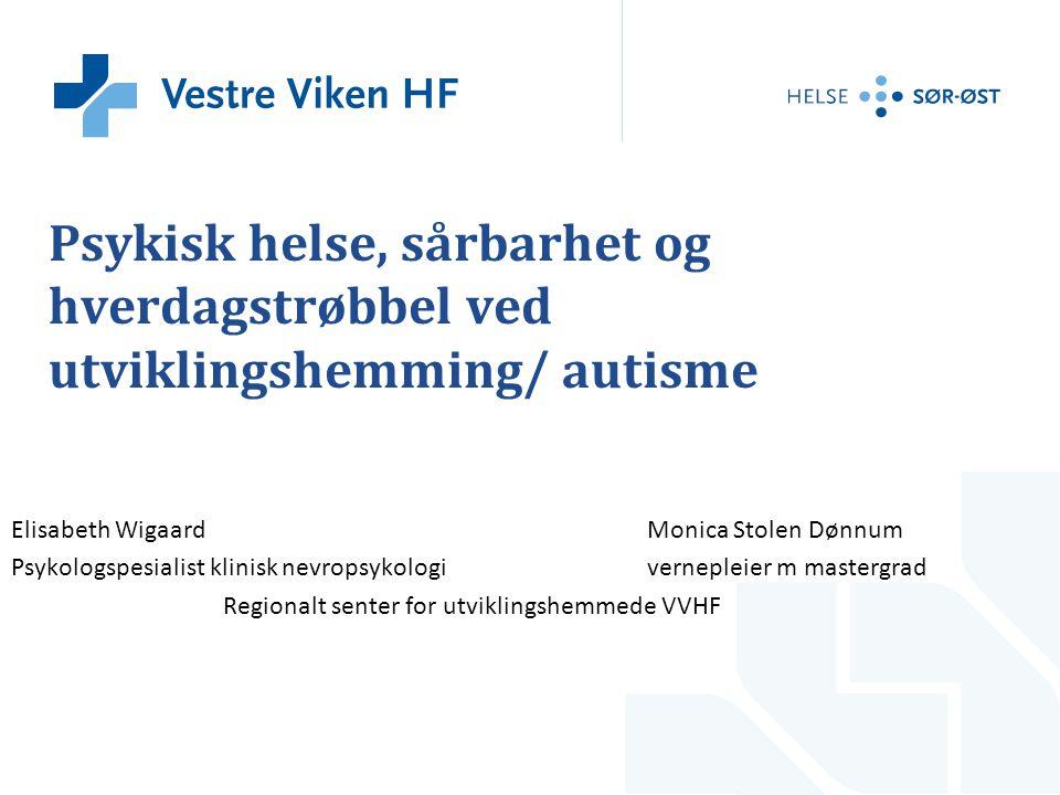 Psykisk helse, sårbarhet og hverdagstrøbbel ved utviklingshemming/ autisme Elisabeth WigaardMonica Stolen Dønnum Psykologspesialist klinisk nevropsyko