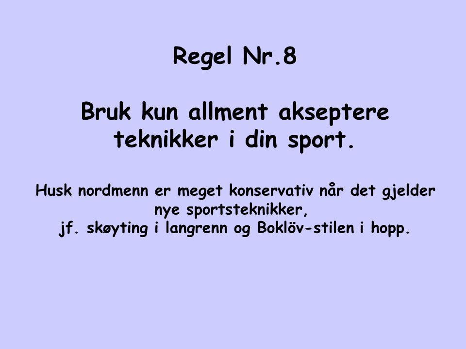 Regel Nr.8 Bruk kun allment akseptere teknikker i din sport. Husk nordmenn er meget konservativ når det gjelder nye sportsteknikker, jf. skøyting i la