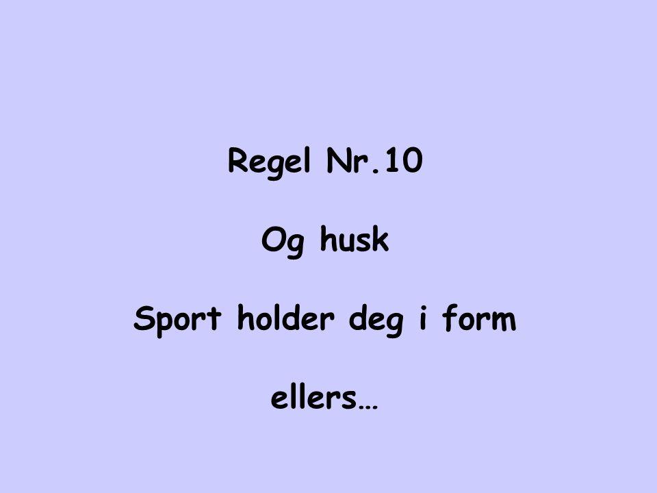 Regel Nr.10 Og husk Sport holder deg i form ellers…