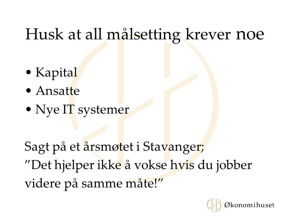 """Husk at all målsetting krever noe •Kapital •Ansatte •Nye IT systemer Sagt på et årsmøtet i Stavanger; """"Det hjelper ikke å vokse hvis du jobber videre"""