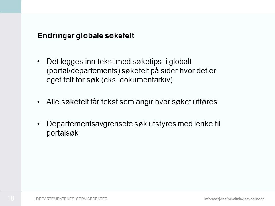 18 InformasjonsforvaltningsavdelingenDEPARTEMENTENES SERVICESENTER Endringer globale søkefelt •Det legges inn tekst med søketips i globalt (portal/departements) søkefelt på sider hvor det er eget felt for søk (eks.
