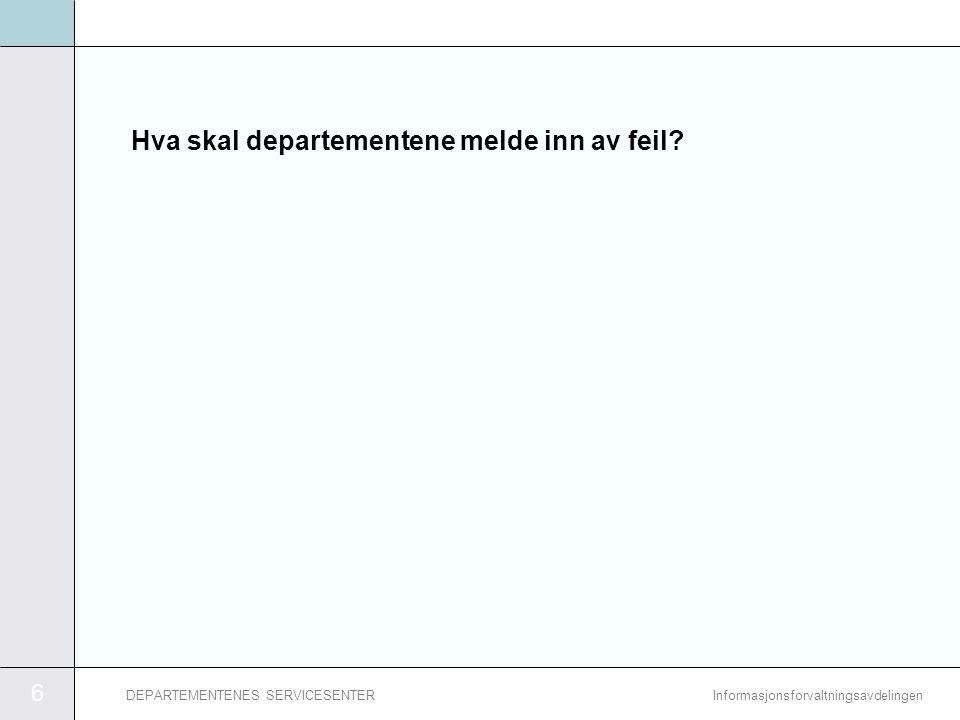 6 InformasjonsforvaltningsavdelingenDEPARTEMENTENES SERVICESENTER Hva skal departementene melde inn av feil