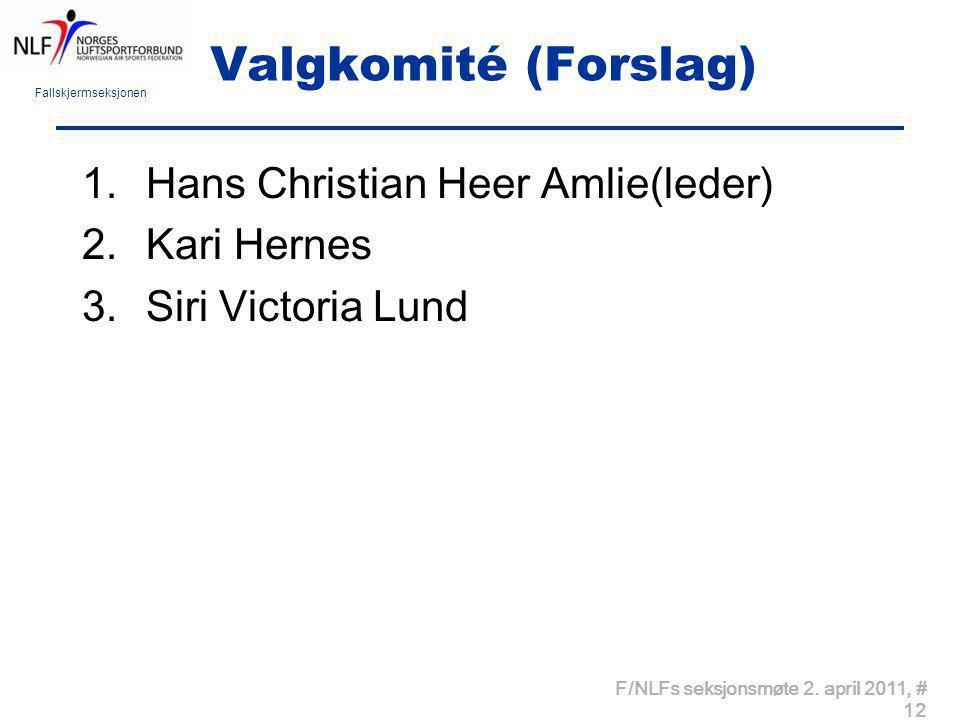 Fallskjermseksjonen F/NLFs seksjonsmøte 2. april 2011, # 12 Valgkomité (Forslag) 1.Hans Christian Heer Amlie(leder) 2.Kari Hernes 3.Siri Victoria Lund