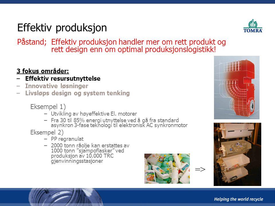 Effektiv produksjon Påstand; Effektiv produksjon handler mer om rett produkt og rett design enn om optimal produksjonslogistikk! 3 fokus områder: –Eff
