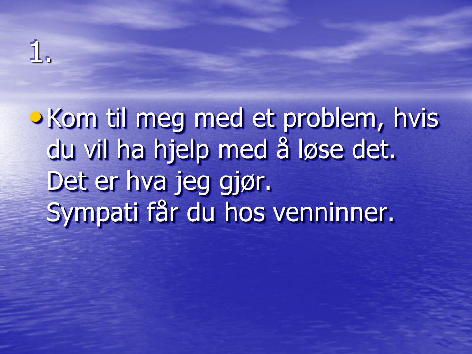1.1. • Kom til meg med et problem, hvis du vil ha hjelp med å løse det. Det er hva jeg gjør. Sympati får du hos venninner.