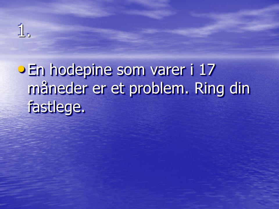 1.1. • En hodepine som varer i 17 måneder er et problem. Ring din fastlege.