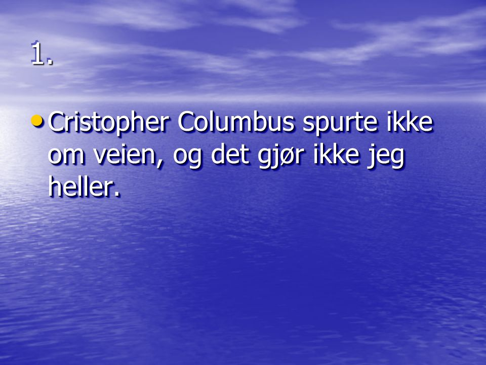 1.1. • Cristopher Columbus spurte ikke om veien, og det gjør ikke jeg heller.