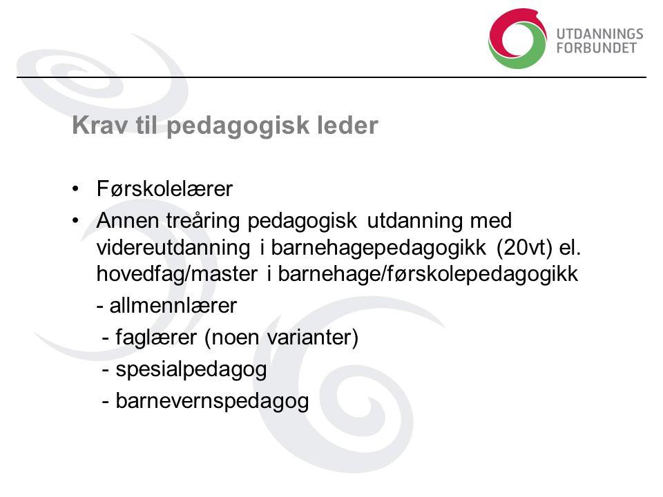 Krav til pedagogisk leder •Førskolelærer •Annen treåring pedagogisk utdanning med videreutdanning i barnehagepedagogikk (20vt) el.