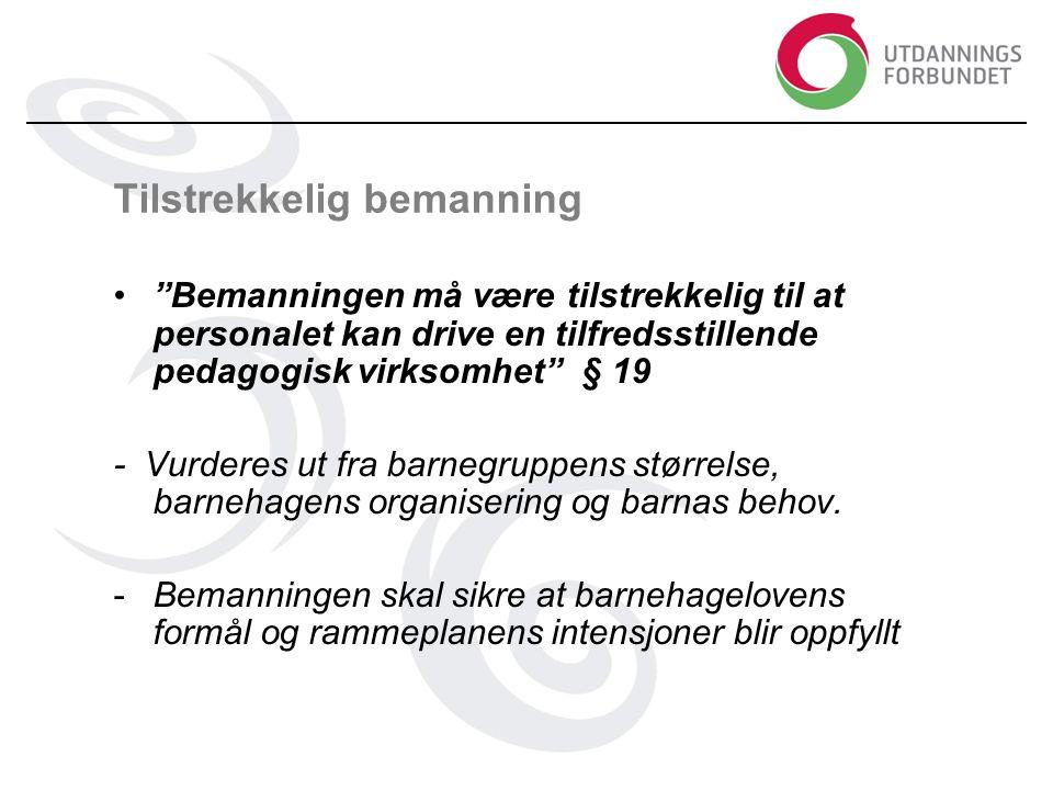 Tilstrekkelig bemanning • Bemanningen må være tilstrekkelig til at personalet kan drive en tilfredsstillende pedagogisk virksomhet § 19 - Vurderes ut fra barnegruppens størrelse, barnehagens organisering og barnas behov.