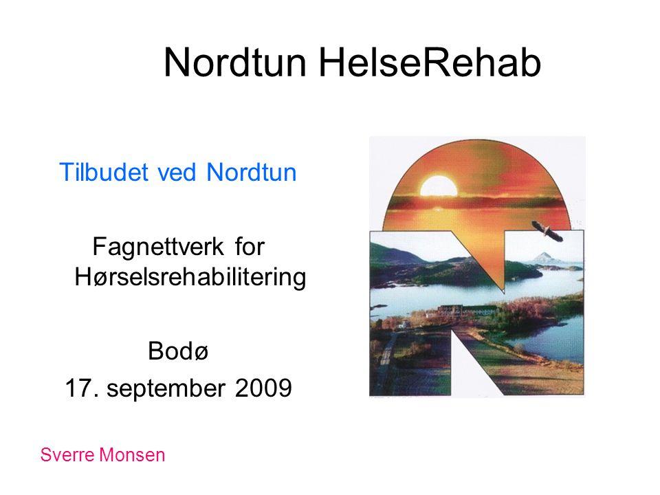 Nordtun HelseRehab Tilbudet ved Nordtun Fagnettverk for Hørselsrehabilitering Bodø 17. september 2009 Sverre Monsen