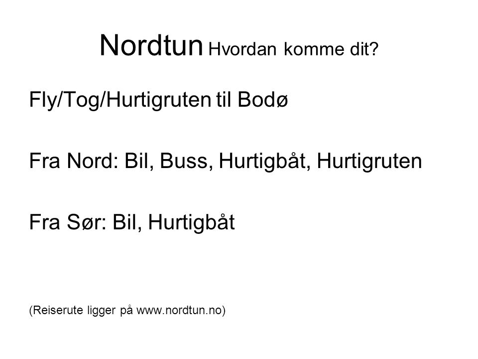 Nordtun Hvordan komme dit? Fly/Tog/Hurtigruten til Bodø Fra Nord: Bil, Buss, Hurtigbåt, Hurtigruten Fra Sør: Bil, Hurtigbåt (Reiserute ligger på www.n