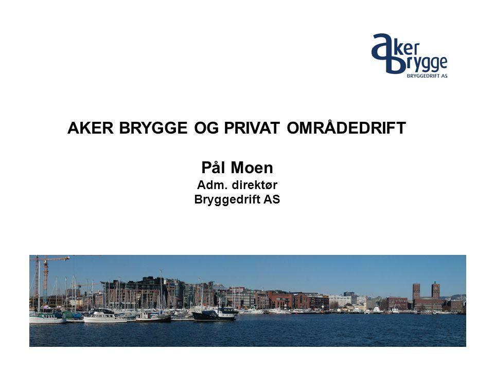 AKER BRYGGE OG PRIVAT OMRÅDEDRIFT Pål Moen Adm. direktør Bryggedrift AS