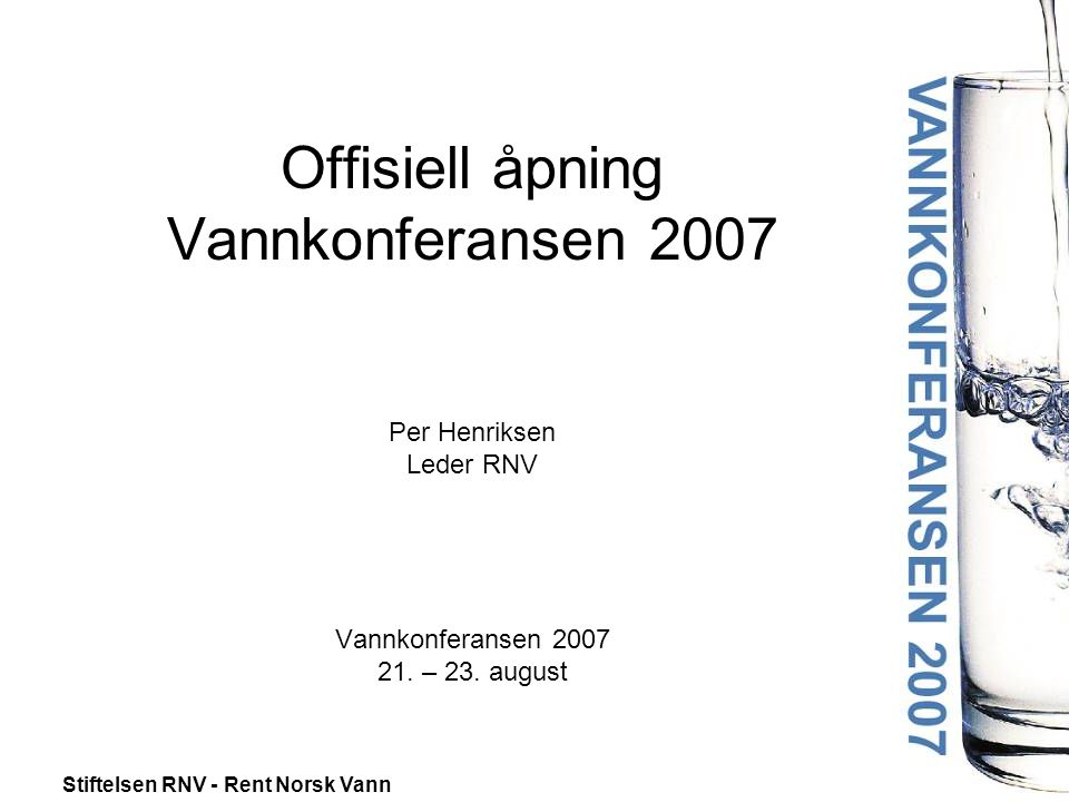 Stiftelsen RNV - Rent Norsk Vann Offisiell åpning Vannkonferansen 2007 Per Henriksen Leder RNV Vannkonferansen 2007 21. – 23. august