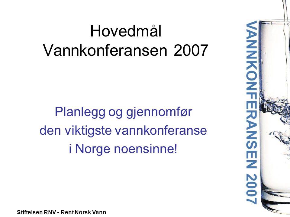 Stiftelsen RNV - Rent Norsk Vann Hovedmål Vannkonferansen 2007 Planlegg og gjennomfør den viktigste vannkonferanse i Norge noensinne!