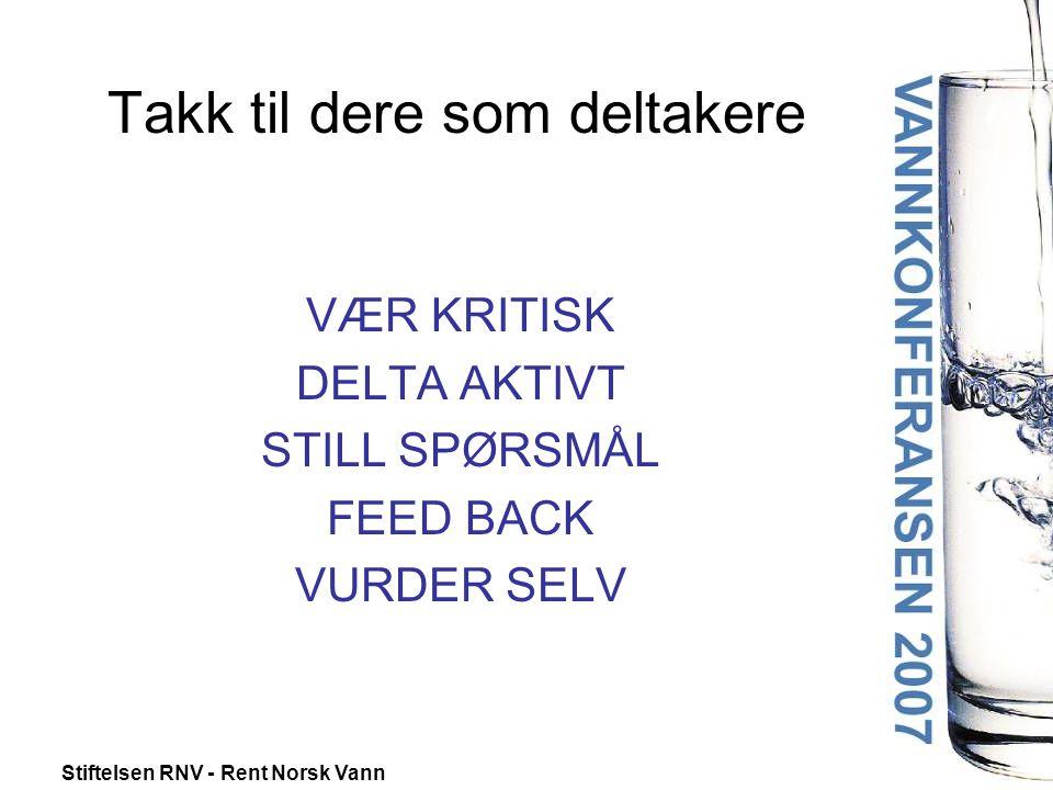 Stiftelsen RNV - Rent Norsk Vann Takk til dere som deltakere VÆR KRITISK DELTA AKTIVT STILL SPØRSMÅL FEED BACK VURDER SELV