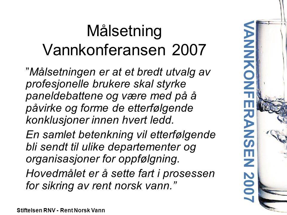 Stiftelsen RNV - Rent Norsk Vann Målsetning Vannkonferansen 2007 Målsetningen er at et bredt utvalg av profesjonelle brukere skal styrke paneldebattene og være med på å påvirke og forme de etterfølgende konklusjoner innen hvert ledd.