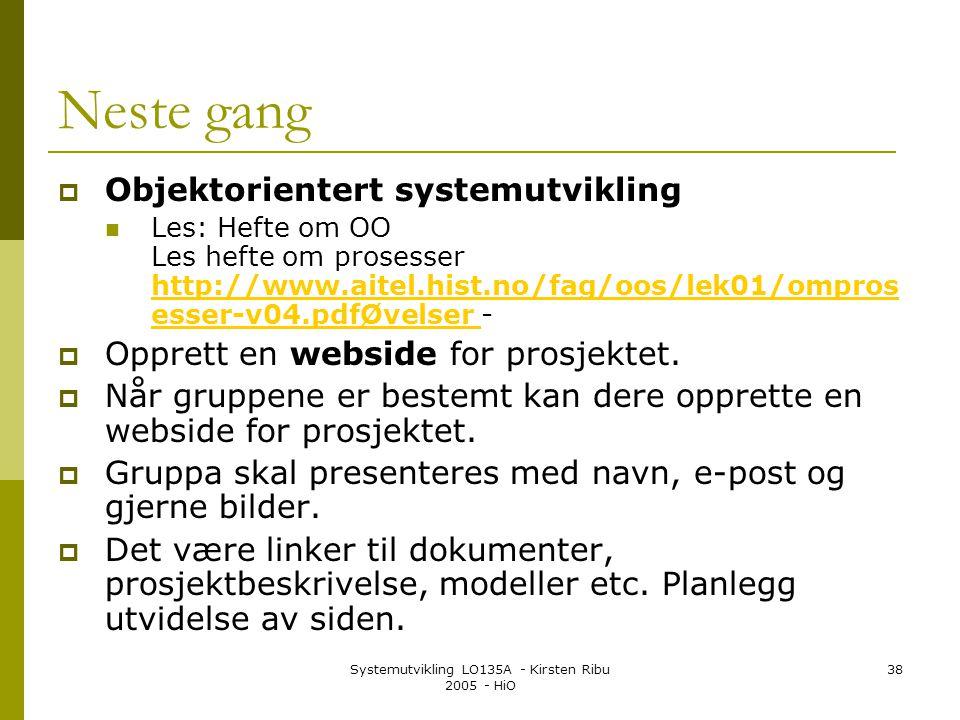 Systemutvikling LO135A - Kirsten Ribu 2005 - HiO 38 Neste gang  Objektorientert systemutvikling  Les: Hefte om OO Les hefte om prosesser http://www.