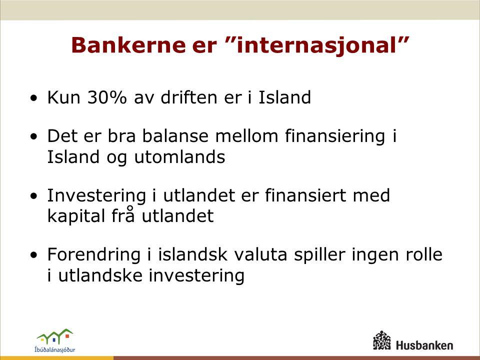Bankerne er internasjonal •Kun 30% av driften er i Island •Det er bra balanse mellom finansiering i Island og utomlands •Investering i utlandet er finansiert med kapital frå utlandet •Forendring i islandsk valuta spiller ingen rolle i utlandske investering