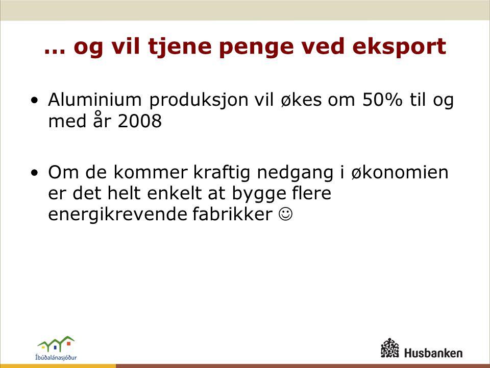 … og vil tjene penge ved eksport •Aluminium produksjon vil økes om 50% til og med år 2008 •Om de kommer kraftig nedgang i økonomien er det helt enkelt