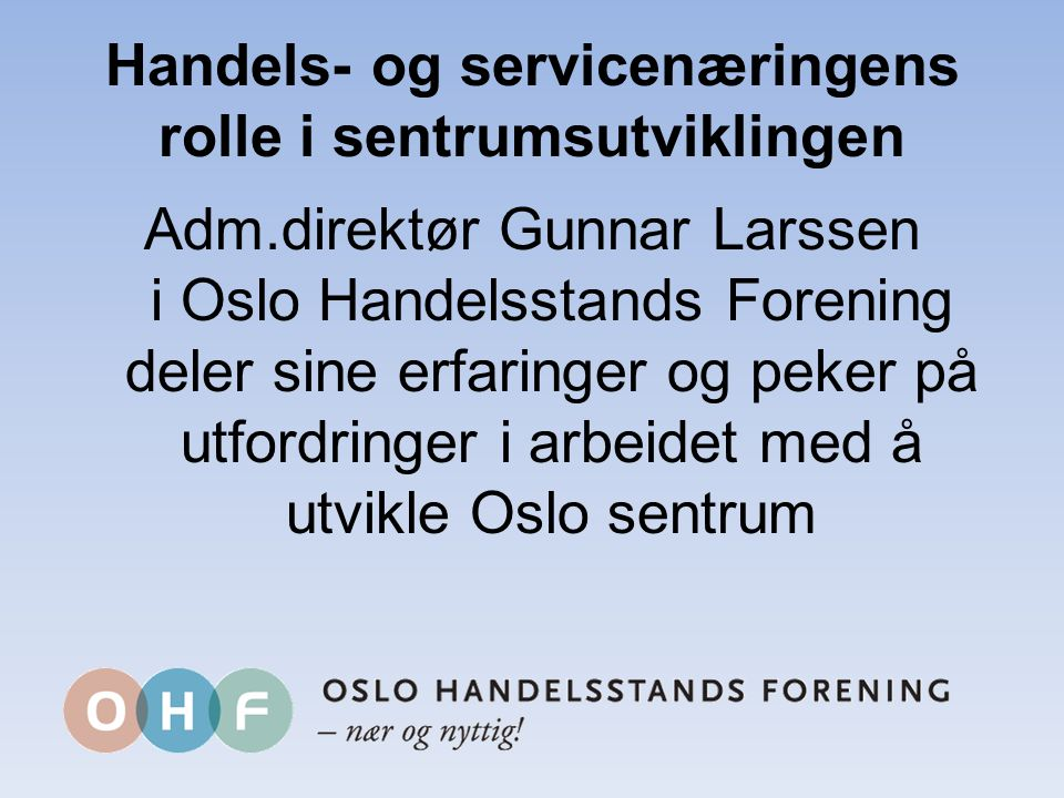 Handels- og servicenæringens rolle i sentrumsutviklingen Adm.direktør Gunnar Larssen i Oslo Handelsstands Forening deler sine erfaringer og peker på utfordringer i arbeidet med å utvikle Oslo sentrum