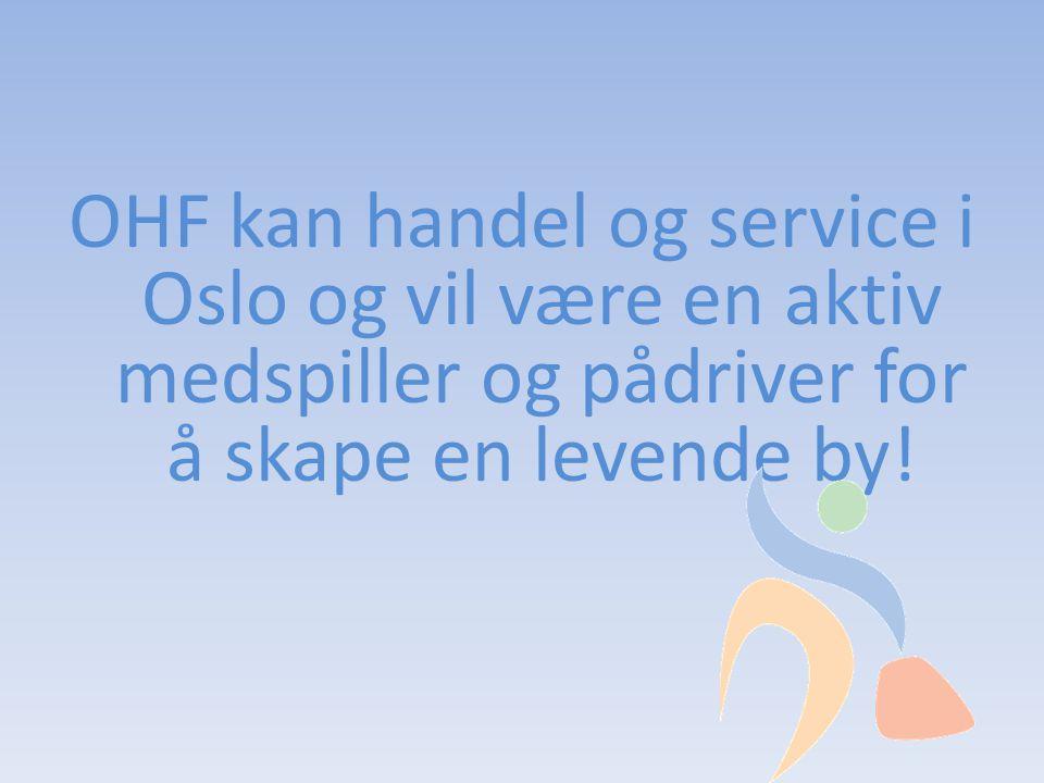 OHF kan handel og service i Oslo og vil være en aktiv medspiller og pådriver for å skape en levende by!