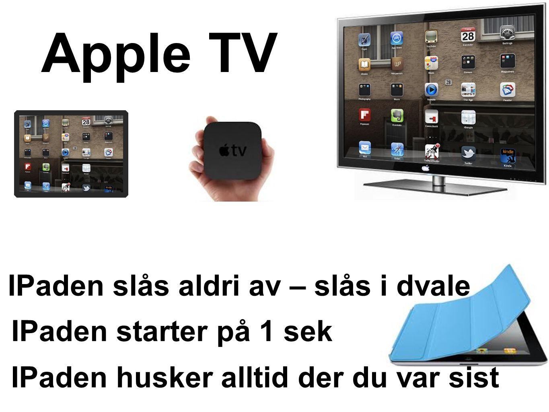 IPaden slås aldri av – slås i dvale IPaden starter på 1 sek IPaden husker alltid der du var sist Apple TV