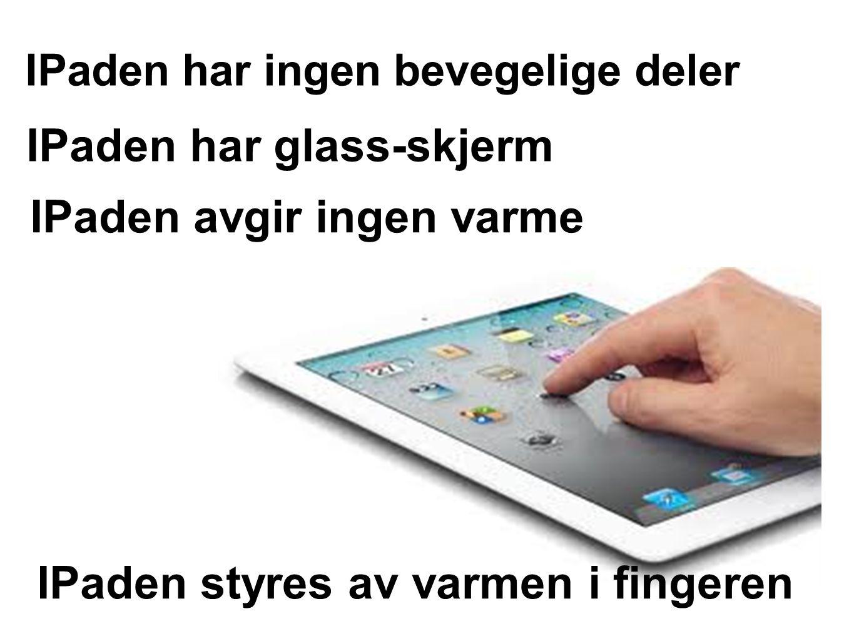 IPaden har ingen bevegelige deler IPaden styres av varmen i fingeren IPaden har glass-skjerm IPaden avgir ingen varme
