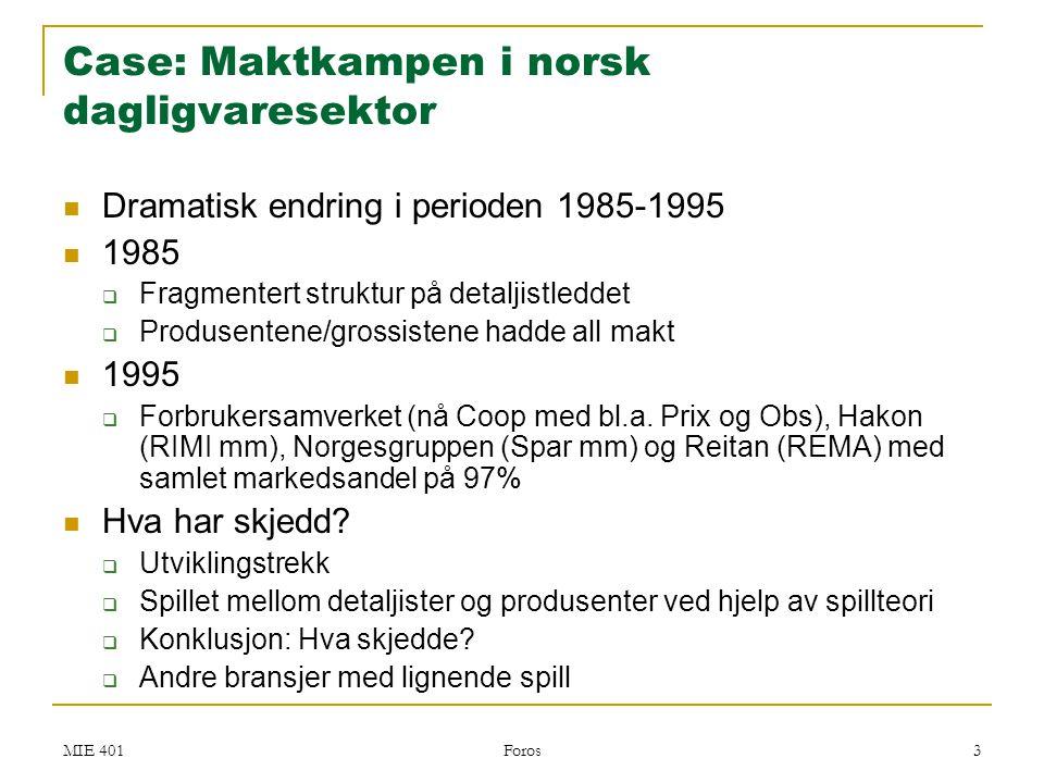 MIE 401 Foros 4 Maktkampen i norsk dagligvaresektor  Strukturelle trekk  4 dominerende kjeder (Forbrukersamvirket, Hakon, Norgesgruppen, Reitan)  Forhandler direkte med produsentene (grossistene satt på sidelinjen)  Fremvekst av lavpriskjeder – dvs butikk med begrenset vareutvalg  REMA 1000  Idé om 500 produkter  Har i dag 2000 produkter  Tradisjonelle dagligvarebutikker hadde 3000 produkter  Lidl har 800 produkter