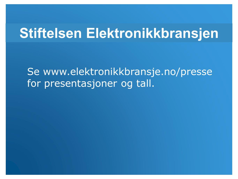 Stiftelsen Elektronikkbransjen Se www.elektronikkbransje.no/presse for presentasjoner og tall.