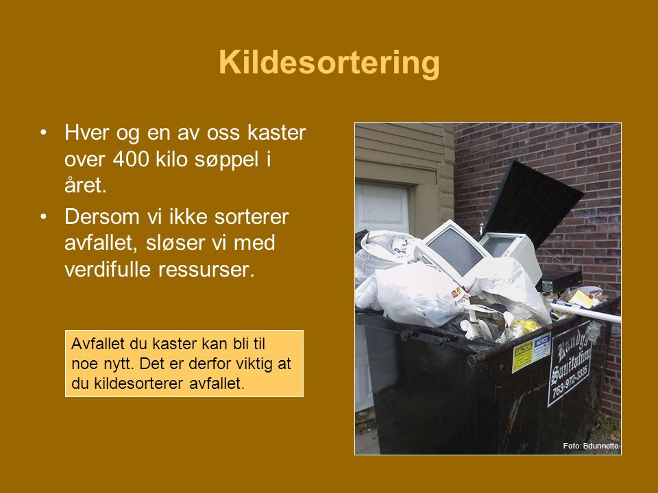 Kildesortering •Hver og en av oss kaster over 400 kilo søppel i året. •Dersom vi ikke sorterer avfallet, sløser vi med verdifulle ressurser. Avfallet