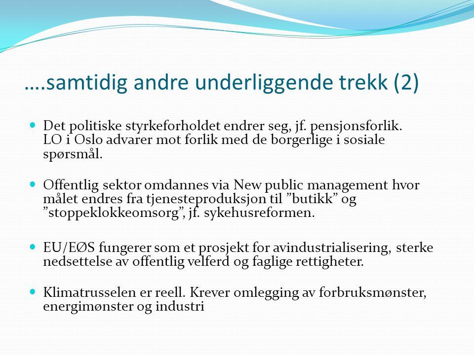 ….samtidig andre underliggende trekk (2)  Det politiske styrkeforholdet endrer seg, jf. pensjonsforlik. LO i Oslo advarer mot forlik med de borgerlig