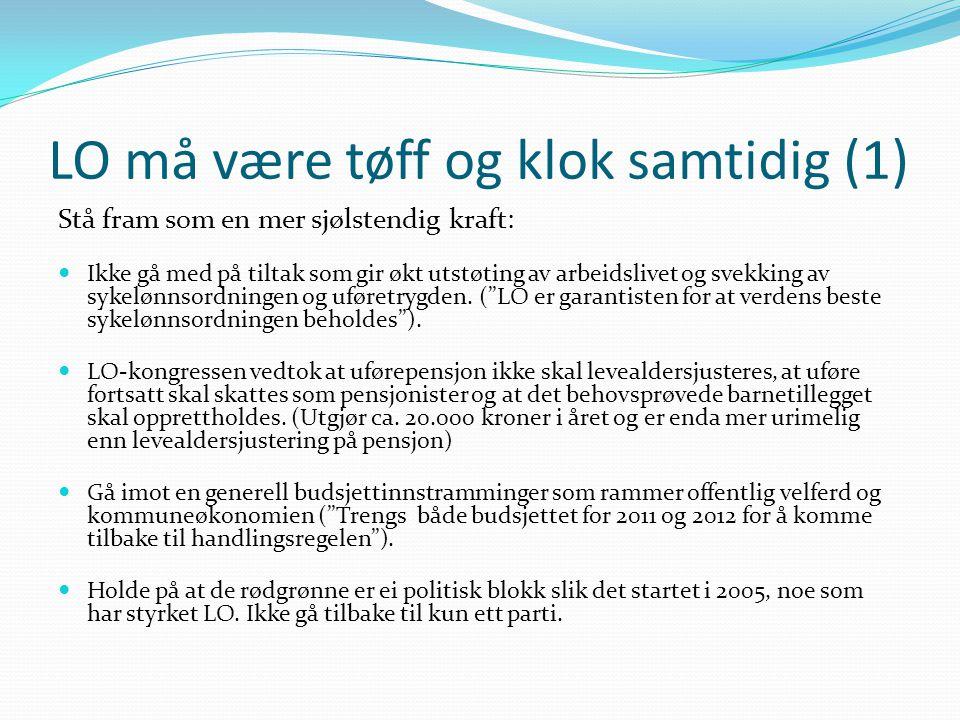 LO må være tøff og klok samtidig (1) Stå fram som en mer sjølstendig kraft:  Ikke gå med på tiltak som gir økt utstøting av arbeidslivet og svekking