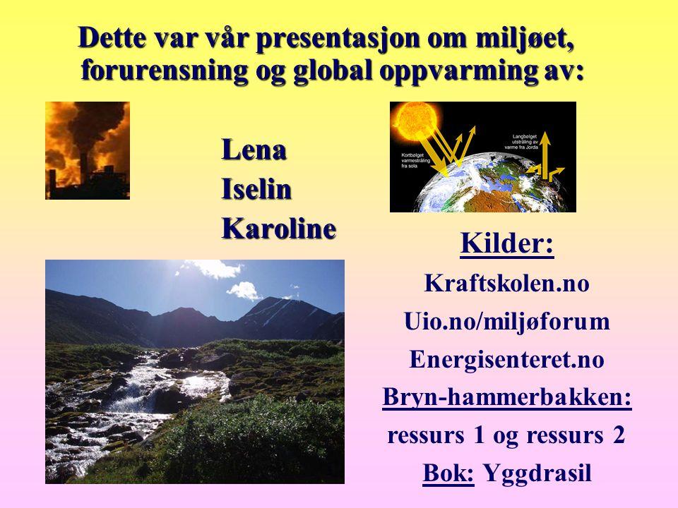 Dette var vår presentasjon om miljøet, forurensning og global oppvarming av: Lena Lena Iselin Iselin Karoline Karoline Kilder: Kraftskolen.no Uio.no/m